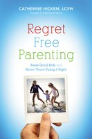Regret Free Parenting: Raise Good Kids and Know You're Doing It Right - Catherine Hickem