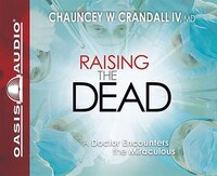 Raising The Dead: A Doctor Encounters The Miraculous - Chauncey W. Crandall