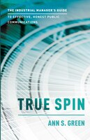 True Spin: The Industrial Manager's Guide To Effective, Honest Public Communication