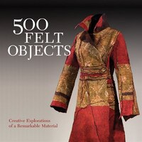 500 Felt Objects: Creative Explorations of a Remarkable Material