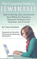 The Complete Guide to Wikis: How to Set Up, Use, and Benefit from Wikis for Teachers, Business Professionals, Families, and Frie