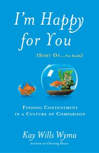I'm Happy For You (sort Of…not Really): Finding Contentment In A Culture Of Comparison