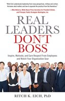 "Real Leaders Don't Boss: ""Inspire, Motivate, and Earn Respect from Employees and Watch Your Organization"