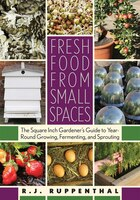 Fresh Food from Small Spaces: The Square-Inch Gardeners Guide to Year-Round Growing, Fermenting, and Sprouting