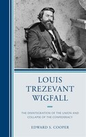 Louis Trezevant Wigfall: The Disintegration Of The Union And Collapse Of The Confederacy