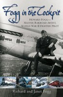 Fogg In The Cockpit: Howard Fogg-master Railroad Artist, World War Ii Fighter Pilot