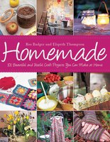 Homemade: 101 Beautiful and Useful Craft Projects You Can Make at Home