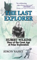 Last Explorer: Hubert Wilkins, Hero of the Golden Age of Pol