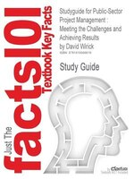 Studyguide For Public-sector Project Management: Meeting The Challenges And Achieving Results By David Wirick, Isbn 9780470487310