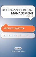 Scrappy General Management Tweet Book01: Practical Practices For Great Management Results