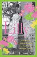 Lilly: Palm Beach, Tropical Glamour, And The Birth Of A