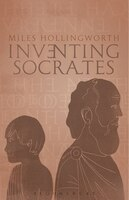 Inventing Socrates: The Religion of the Good Life (And Why We Had to Have It)
