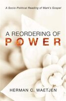 A Reordering of Power: A Sociopolitical Reading of Mark's Gospel