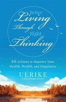 Better Living Through Right Thinking: 10 Actions to Improve Your Health, Wealth, and Happiness