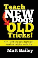 Teach New Dog Old Tricks!: How traditional sales techniques accelerate digital marketing