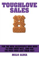 Toughlove Sales: For the New Salespeople Who Need to Find Their Way, and for the Pros Who Lost Their Way