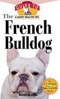 The French Bulldog: An Owner's Guide To A Happy Healthy Pet