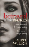 Betrayed Not Broken: From Discovery To Decision Making; Your Journey Through Infidelity
