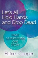 Let's All Hold Hands And Drop Dead: Three Generations One Story