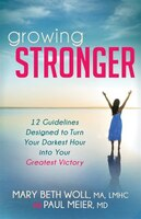 Growing Stronger: 12 Guidelines Designed To Turn Your Darkest Hour Into Your Greatest Victory