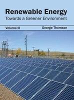 Renewable Energy:  Towards A Greener Environment (volume Iii): Towards a Greener Environment (Volume III)