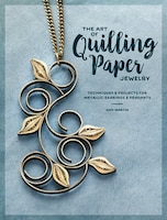 The Art Of Quilling Paper Jewelry: Techniques & Projects For Metallic Earrings & Pendants