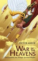 War In The Heavens: An Exposition Into Strategic Spiritual Warfare