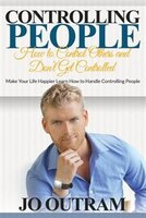 Controlling People: How to Control Others and Don't Get Controlled: Make Your Life Happier Learn How to Handle Controll