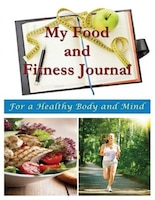 My Food and Fitness Journal: For a Healthy Body and Mind