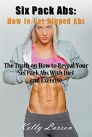 Six Pack Abs: How to Get Ripped Abs: The Truth on How to Reveal Your Six Pack Abs with Diet and Exercise
