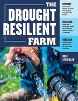 The Drought-resilient Farm: Improve Your Soil's Ability To Hold And Supply Moisture For Plants; Maintain Feed And