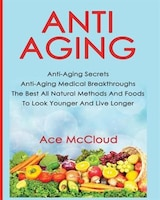 Anti-Aging: Anti-Aging Secrets Anti-Aging Medical Breakthroughs The Best All Natural Methods And Foods To Look