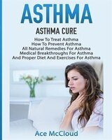 Asthma: Asthma Cure: How To Treat Asthma: How To Prevent Asthma, All Natural Remedies For Asthma, Medical B