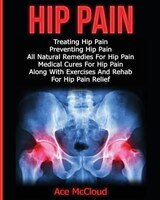 Hip Pain: Treating Hip Pain: Preventing Hip Pain, All Natural Remedies For Hip Pain, Medical Cures For Hip Pa