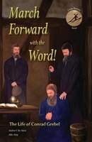 March Forward with the Word!: The Life of Conrad Grebel