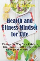 Health and Fitness Mindset for Life: Change the Way You Think to Implement Healthy Lifestyle Changes that Will Last