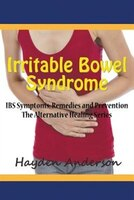 Irritable Bowel Syndrome: IBS Symptoms, Remedies and Prevention: The Alternative Healing Series