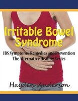 Irritable Bowel Syndrome: IBS Symptoms, Remedies and Prevention (Large Print): The Alternative Healing Series