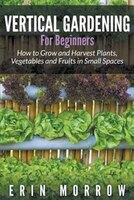Vertical Gardening For Beginners: How to Grow and Harvest Plants, Vegetables and Fruits in Small Spaces