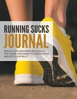 Running Sucks Journal: Weight Loss and Exercise Journal For Those Who Want to Lose Pounds and Get a Flat Belly