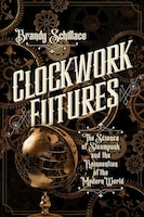 Clockwork Futures: The Science Of Steampunk And The Reinvention Of The Modern World