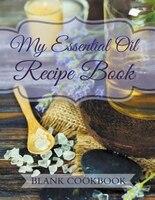 My Essential Oil Recipe Book: Blank Cookbook
