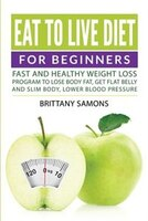 Eat to Live Diet For Beginners: Fast and Healthy Weight Loss Program to Lose Body Fat, Get Flat Belly and Slim Body, Lower Blood P