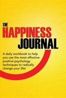 The Happiness Journal: A Daily Workbook To Help You Use The Most Effective Positive Psychology Techniques To Radically Cha