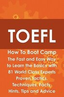 Toefl How To Boot Camp: The Fast And Easy Way To Learn The Basics With 81 World Class Experts Proven Tactics, Techniques, F