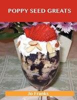 Poppy Seed Greats: Delicious Poppy Seed Recipes, The Top 71 Poppy Seed Recipes