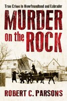 Murder On The Rock: True Crime In Newfoundland And Labrador