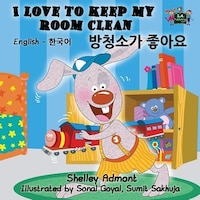 I Love to Keep My Room Clean: English Korean Bilingual Editi