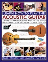 How To Play The Acoustic Guitar: A Complete Practical Guide With 750 Step-by-step Photographs, Illustrations And Musical Exercises
