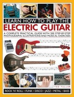 Learn How To Play The Electric Guitar: A Complete Practical Guide With 200 Step-by-step Photographs, Illustrations And Musical Exe